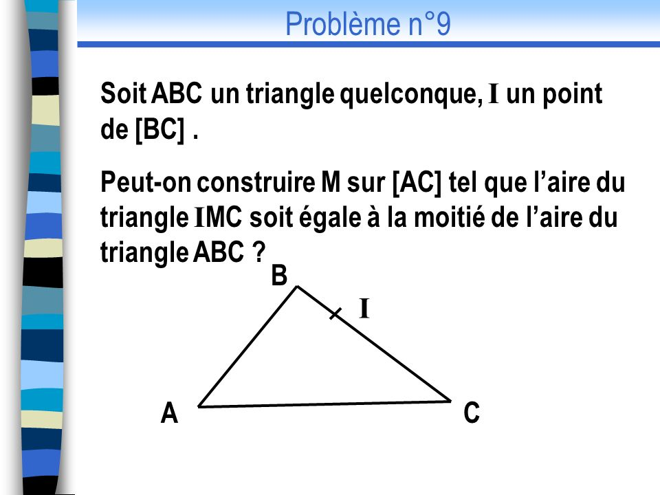 Problème n°9 Soit ABC un triangle quelconque, I un point de [BC] .